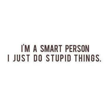 i am smart person i just do stupid thing